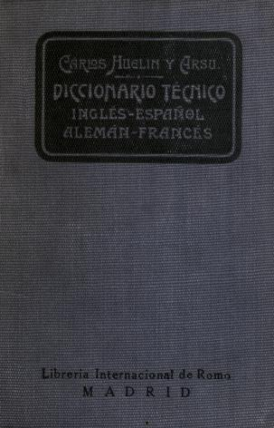 technological dictionary in the english, spanish, german, and french languages, containing technical terms and locutions employed in arts, trades, and industry in general, military and naval terms